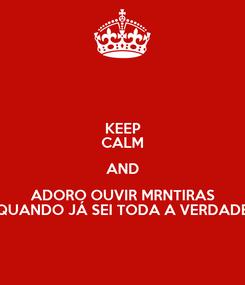 Poster: KEEP CALM AND ADORO OUVIR MRNTIRAS QUANDO JÁ SEI TODA A VERDADE