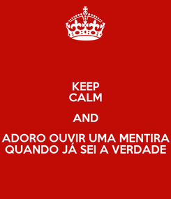 Poster: KEEP CALM AND ADORO OUVIR UMA MENTIRA QUANDO JÁ SEI A VERDADE