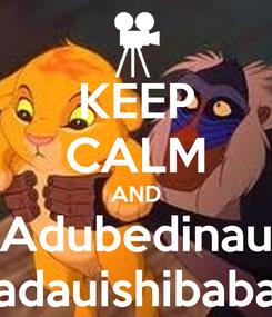 Poster: KEEP CALM AND Adubedinau adauishibaba