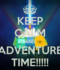 Poster: KEEP CALM AND ADVENTURE TIME!!!!!