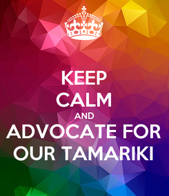 Poster: KEEP CALM AND ADVOCATE FOR OUR TAMARIKI