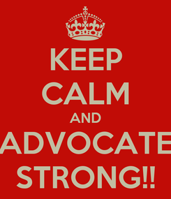 Poster: KEEP CALM AND ADVOCATE STRONG!!