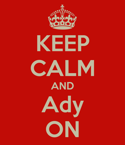 Poster: KEEP CALM AND Ady ON
