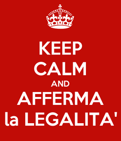 Poster: KEEP CALM AND AFFERMA la LEGALITA'