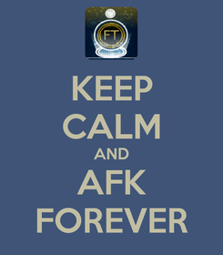 Poster: KEEP CALM AND AFK FOREVER