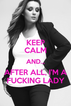 Poster: KEEP CALM AND... AFTER ALL, I'M A FUCKING LADY