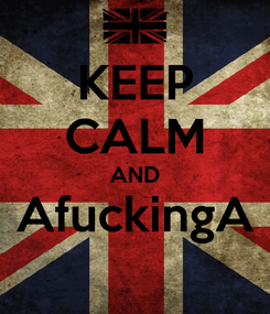 Poster: KEEP CALM AND AfuckingA