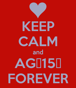 Poster: KEEP CALM and AG♥15♥ FOREVER