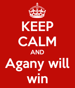 Poster: KEEP CALM AND Agany will win