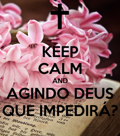 Poster: KEEP CALM AND AGINDO DEUS QUE IMPEDIRÁ?