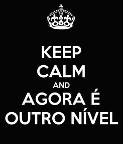 Poster: KEEP CALM AND AGORA É OUTRO NÍVEL