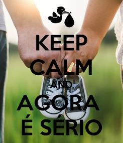 Poster: KEEP CALM AND AGORA  É SÉRIO