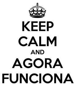 Poster: KEEP CALM AND AGORA FUNCIONA