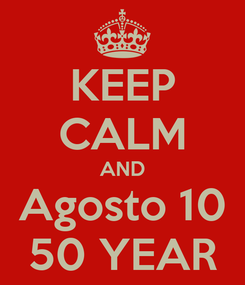 Poster: KEEP CALM AND Agosto 10 50 YEAR