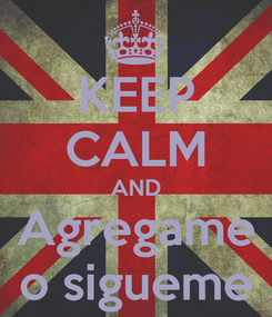 Poster: KEEP CALM AND Agregame o sigueme