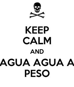 Poster: KEEP CALM AND AGUA AGUA A PESO
