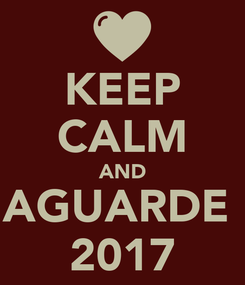 Poster: KEEP CALM AND AGUARDE  2017