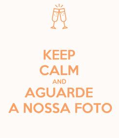 Poster: KEEP CALM AND AGUARDE  A NOSSA FOTO