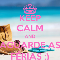 Poster: KEEP CALM AND AGUARDE AS FÉRIAS :)
