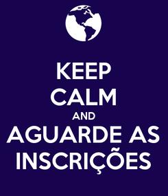 Poster: KEEP CALM AND AGUARDE AS INSCRIÇÕES