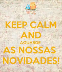 Poster: KEEP CALM AND AGUARDE  AS NOSSAS  NOVIDADES!