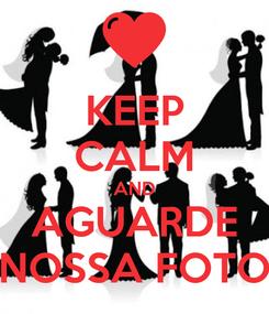 Poster: KEEP CALM AND AGUARDE NOSSA FOTO