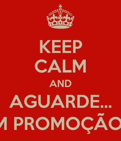 Poster: KEEP CALM AND AGUARDE... VEM PROMOÇÃO AÍ!