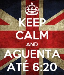 Poster: KEEP CALM AND AGUENTA ATÉ 6:20