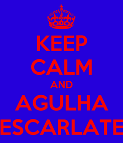 Poster: KEEP CALM AND AGULHA ESCARLATE