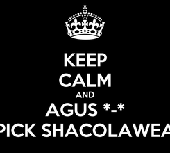 Poster: KEEP CALM AND AGUS *-* PICK SHACOLAWEA