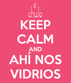 Poster: KEEP CALM AND AHÍ NOS VIDRIOS