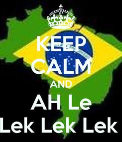 Poster: KEEP CALM AND AH Le Lek Lek Lek
