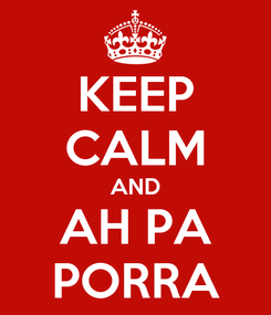 Poster: KEEP CALM AND AH PA PORRA