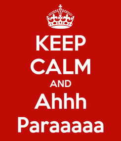 Poster: KEEP CALM AND Ahhh Paraaaaa