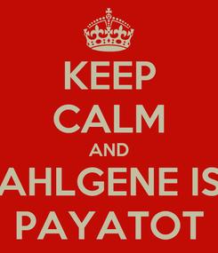 Poster: KEEP CALM AND AHLGENE IS PAYATOT
