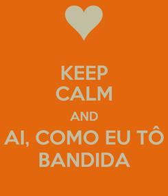 Poster: KEEP CALM AND AI, COMO EU TÔ BANDIDA