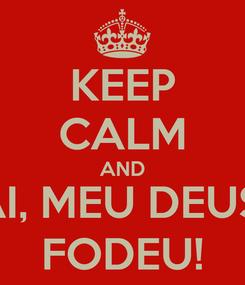 Poster: KEEP CALM AND AI, MEU DEUS! FODEU!