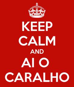 Poster: KEEP CALM AND AI O  CARALHO