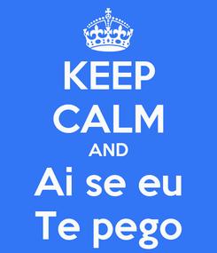 Poster: KEEP CALM AND Ai se eu Te pego