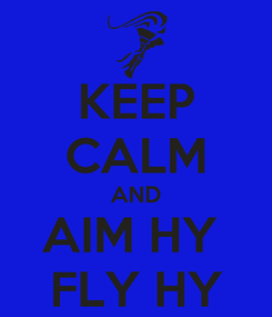 Poster: KEEP CALM AND AIM HY  FLY HY