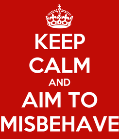 Poster: KEEP CALM AND AIM TO MISBEHAVE
