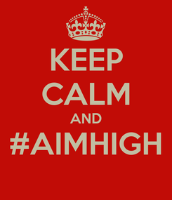 Poster: KEEP CALM AND #AIMHIGH