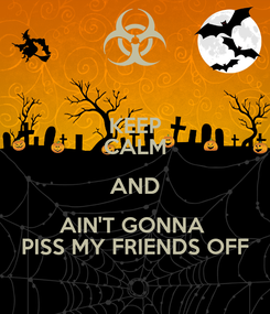 Poster: KEEP CALM AND AIN'T GONNA  PISS MY FRIENDS OFF