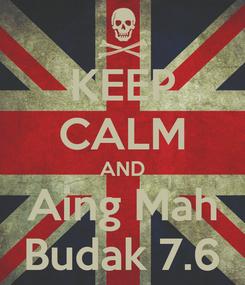 Poster: KEEP CALM AND Aing Mah Budak 7.6