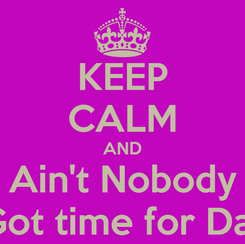 Poster: KEEP CALM AND Ain't Nobody Got time for Dat