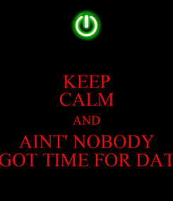 Poster: KEEP CALM AND AINT' NOBODY GOT TIME FOR DAT