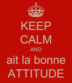 Poster: KEEP CALM AND ait la bonne ATTITUDE