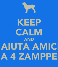 Poster: KEEP CALM AND  AIUTA AMICI A 4 ZAMPPE