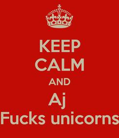 Poster: KEEP CALM AND Aj  Fucks unicorns