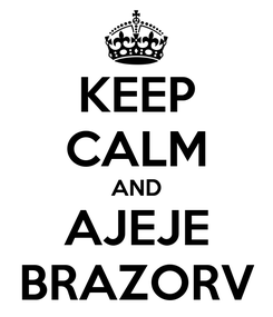 Poster: KEEP CALM AND AJEJE BRAZORV